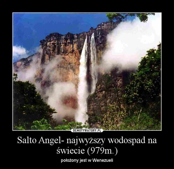 Salto Angel- najwyższy wodospad na świecie (979m.) – położony jest w Wenezueli