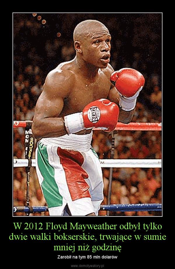 W 2012 Floyd Mayweather odbył tylko dwie walki bokserskie, trwające w sumie mniej niż godzinę – Zarobił na tym 85 mln dolarów