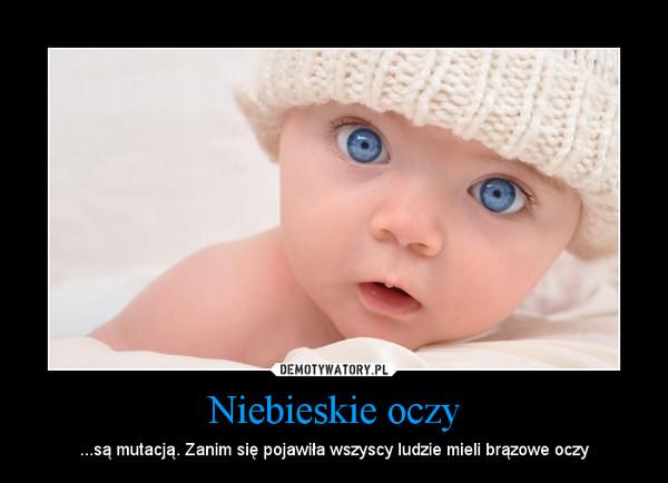 Niebieskie oczy – ...są mutacją. Zanim się pojawiła wszyscy ludzie mieli brązowe oczy
