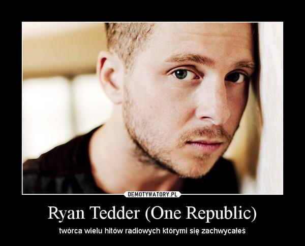 Ryan Tedder (One Republic) – twórca wielu hitów radiowych którymi się zachwycałeś