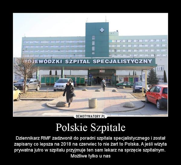 Polskie Szpitale – Dziennikarz RMF zadzwonił do poradni szpitala specjalistycznego i został zapisany co lepsza na 2018 na czerwiec to nie żart to Polska. A jeśli wizyta prywatna jutro w szpitalu przyjmuje ten sam lekarz na sprzęcie szpitalnym.  Możliwe tylko u nas