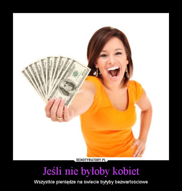 Jeśli nie byłoby kobiet – Wszystkie pieniądze na świecie byłyby bezwartościowe