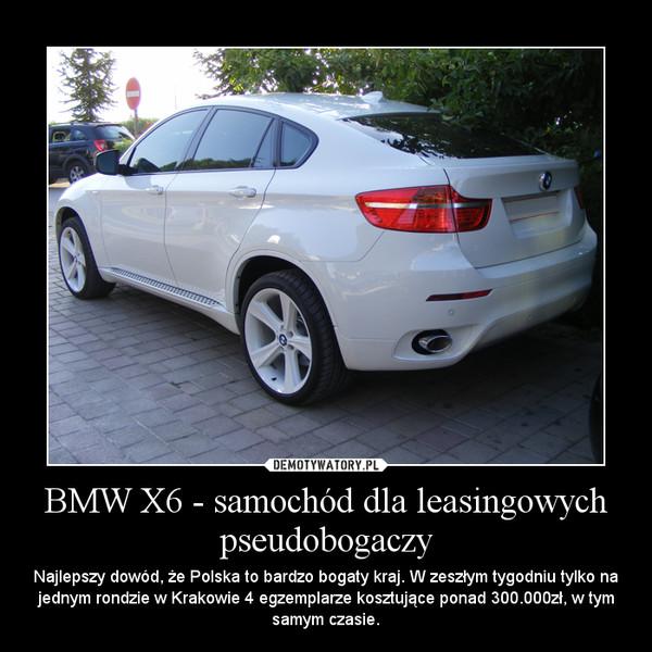 BMW X6 - samochód dla leasingowych pseudobogaczy – Najlepszy dowód, że Polska to bardzo bogaty kraj. W zeszłym tygodniu tylko na jednym rondzie w Krakowie 4 egzemplarze kosztujące ponad 300.000zł, w tym samym czasie.