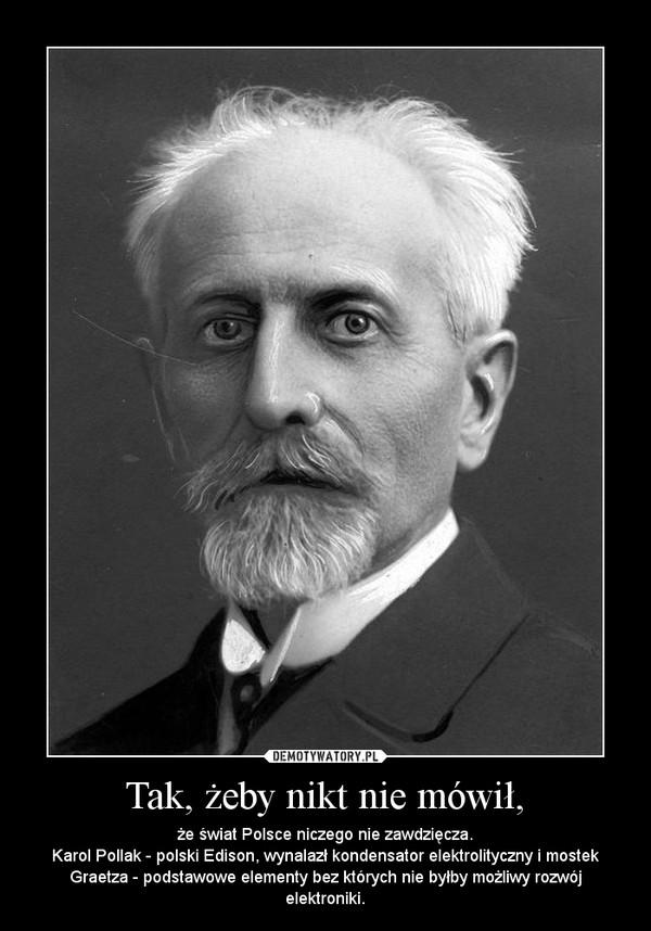 Tak, żeby nikt nie mówił, – że świat Polsce niczego nie zawdzięcza.Karol Pollak - polski Edison, wynalazł kondensator elektrolityczny i mostek Graetza - podstawowe elementy bez których nie byłby możliwy rozwój elektroniki.