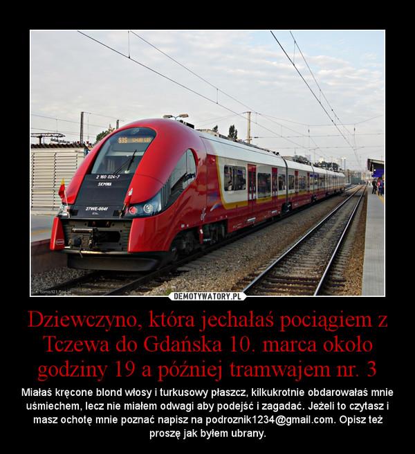 Dziewczyno, która jechałaś pociągiem z Tczewa do Gdańska 10. marca około godziny 19 a później tramwajem nr. 3 – Miałaś kręcone blond włosy i turkusowy płaszcz, kilkukrotnie obdarowałaś mnie uśmiechem, lecz nie miałem odwagi aby podejść i zagadać. Jeżeli to czytasz i masz ochotę mnie poznać napisz na podroznik1234@gmail.com. Opisz też proszę jak byłem ubrany.