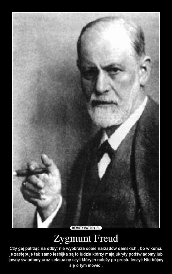 Zygmunt Freud – Czy gej patrząc na odbyt nie wyobraża sobie narządów damskich , bo w końcu je zastępuje tak samo lesbijka są to ludzie którzy mają ukryty podświadomy lub jawny świadomy uraz seksualny czyli których należy po prostu leczyć Nie bójmy się o tym mówić .