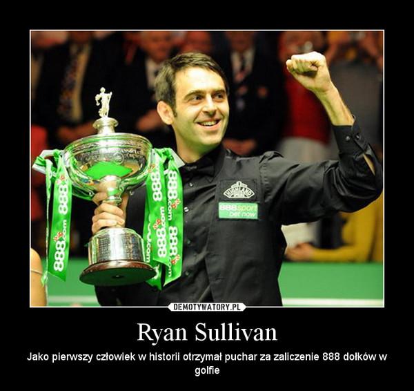 Ryan Sullivan – Jako pierwszy człowiek w historii otrzymał puchar za zaliczenie 888 dołków w golfie