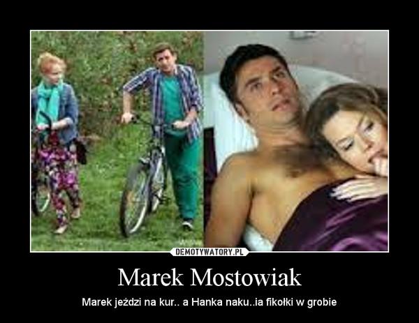 Marek Mostowiak – Marek jeździ na kur.. a Hanka naku..ia fikołki w grobie
