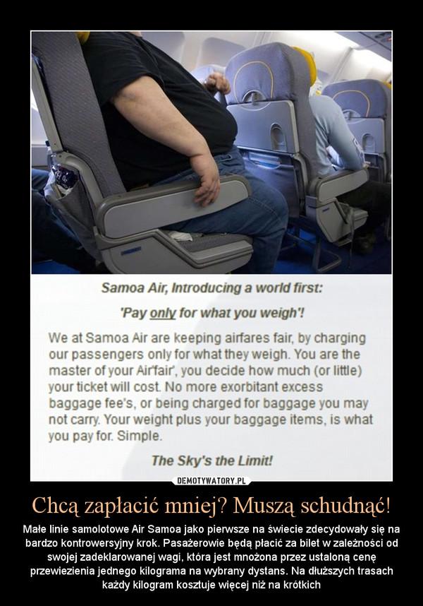 Chcą zapłacić mniej? Muszą schudnąć! – Małe linie samolotowe Air Samoa jako pierwsze na świecie zdecydowały się na bardzo kontrowersyjny krok. Pasażerowie będą płacić za bilet w zależności od swojej zadeklarowanej wagi, która jest mnożona przez ustaloną cenę przewiezienia jednego kilograma na wybrany dystans. Na dłuższych trasach każdy kilogram kosztuje więcej niż na krótkich