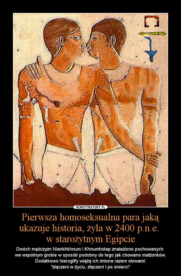 """Pierwsza homoseksualna para jaką ukazuje historia, żyła w 2400 p.n.e. w starożytnym Egipcie – Dwóch mężczyzn Niankhkhnum i Khnumhotep znaleziono pochowanych we wspólnym grobie w sposób podobny do tego jak chowano małżonków. Dodatkowo hieroglify wiążą ich imiona razem słowami:""""złączeni w życiu, złączeni i po śmierci"""""""