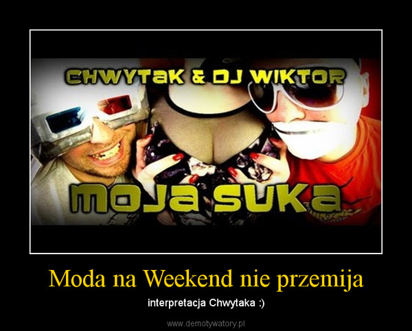 Moda na Weekend nie przemija – interpretacja Chwytaka :)