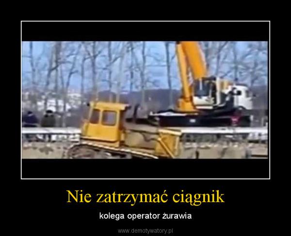 Nie zatrzymać ciągnik – kolega operator żurawia