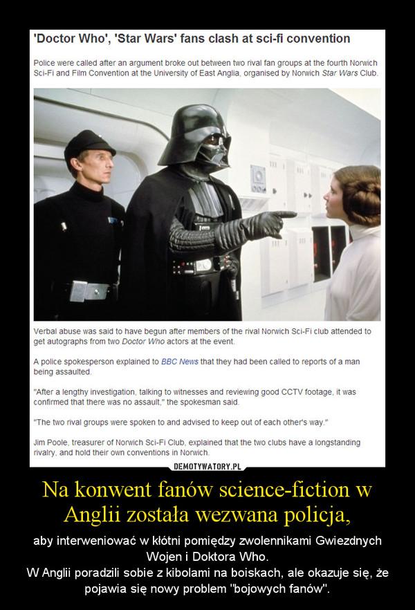 """Na konwent fanów science-fiction w Anglii została wezwana policja, – aby interweniować w kłótni pomiędzy zwolennikami Gwiezdnych Wojen i Doktora Who.W Anglii poradzili sobie z kibolami na boiskach, ale okazuje się, że pojawia się nowy problem """"bojowych fanów""""."""
