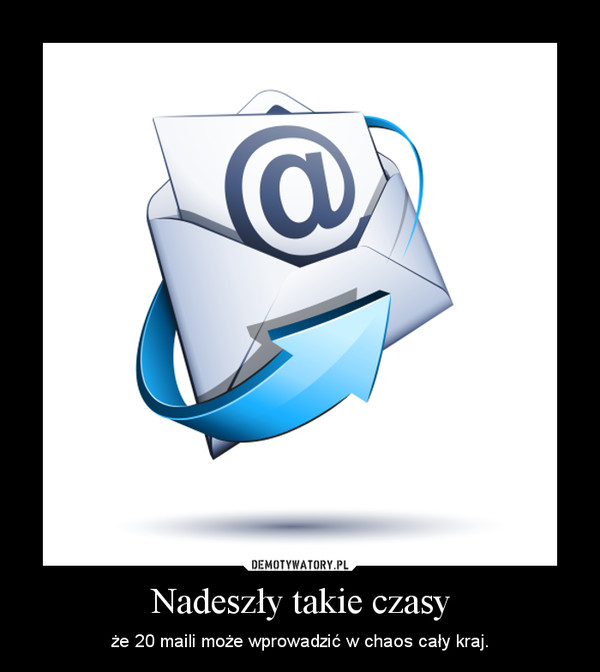 Nadeszły takie czasy – że 20 maili może wprowadzić w chaos cały kraj.
