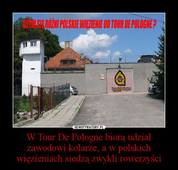 W Tour De Pologne biorą udział zawodowi kolarze, a w polskich więzieniach siedzą zwykli rowerzyści –