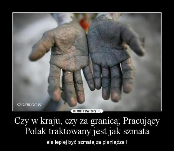 Czy w kraju, czy za granicą; Pracujący Polak traktowany jest jak szmata – ale lepiej być szmatą za pieniądze !