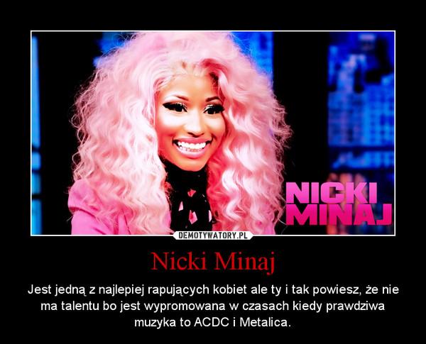Nicki Minaj – Jest jedną z najlepiej rapujących kobiet ale ty i tak powiesz, że nie ma talentu bo jest wypromowana w czasach kiedy prawdziwa muzyka to ACDC i Metalica.