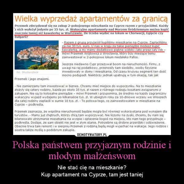 Polska państwem przyjaznym rodzinie i młodym małżeńswom – Nie stać cię na mieszkanie?Kup apartament na Cyprze, tam jest taniej
