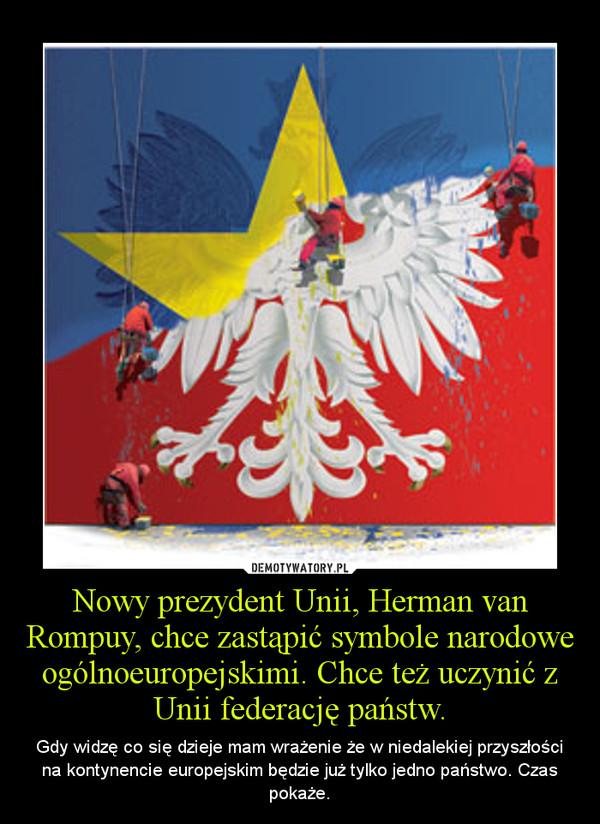 Nowy prezydent Unii, Herman van Rompuy, chce zastąpić symbole narodowe ogólnoeuropejskimi. Chce też uczynić z Unii federację państw. – Gdy widzę co się dzieje mam wrażenie że w niedalekiej przyszłości na kontynencie europejskim będzie już tylko jedno państwo. Czas pokaże.