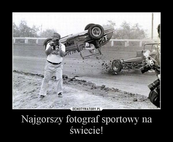 Najgorszy fotograf sportowy na świecie! –