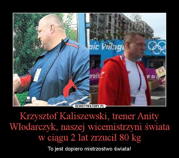 Krzysztof Kaliszewski, trener Anity Włodarczyk, naszej wicemistrzyni świata w ciągu 2 lat zrzucił 80 kg – To jest dopiero mistrzostwo świata!
