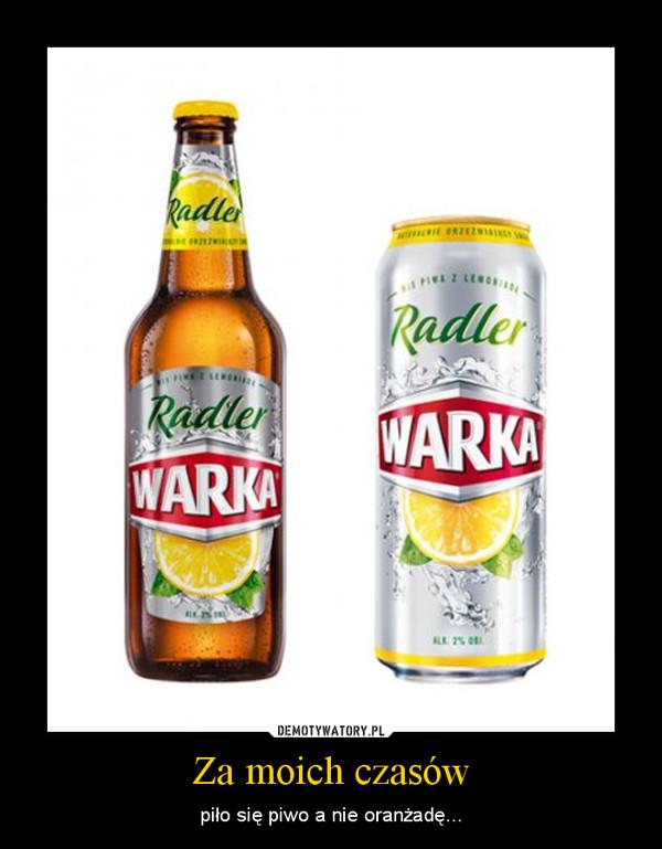 Za moich czasów – piło się piwo a nie oranżadę...