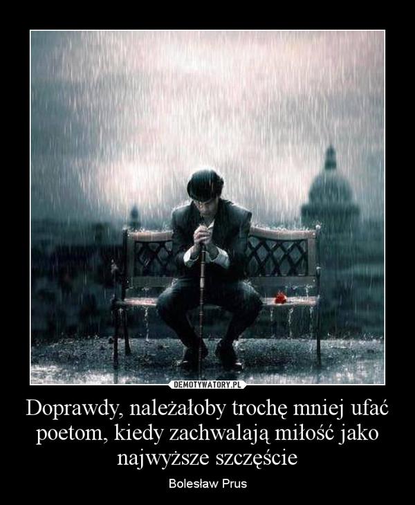 Doprawdy, należałoby trochę mniej ufać poetom, kiedy zachwalają miłość jako najwyższe szczęście – Bolesław Prus