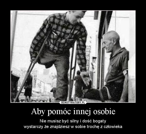 Aby pomóc innej osobie – Nie musisz być silny i dość bogatywystarczy że znajdziesz w sobie trochę z człowieka