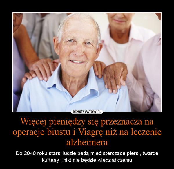 Więcej pieniędzy się przeznacza na operacje biustu i Viagrę niż na leczenie alzheimera – Do 2040 roku starsi ludzie będą mieć sterczące piersi, twarde ku*tasy i nikt nie będzie wiedział czemu