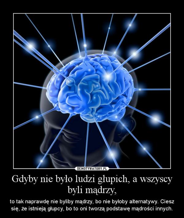 Gdyby nie było ludzi głupich, a wszyscy byli mądrzy, – to tak naprawdę nie byliby mądrzy, bo nie byłoby alternatywy. Ciesz się, że istnieją głupcy, bo to oni tworzą podstawę mądrości innych.