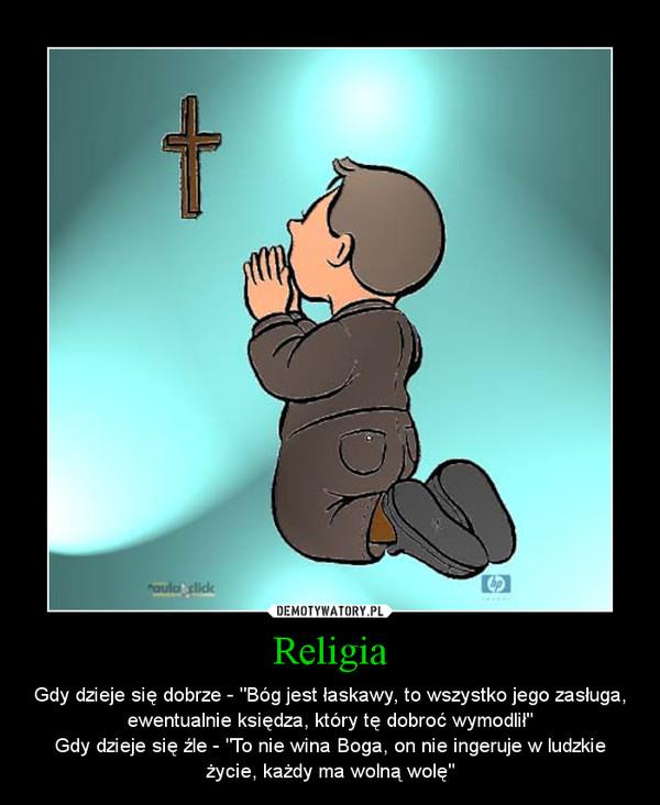 """Religia – Gdy dzieje się dobrze - """"Bóg jest łaskawy, to wszystko jego zasługa, ewentualnie księdza, który tę dobroć wymodlił""""Gdy dzieje się źle - """"To nie wina Boga, on nie ingeruje w ludzkie życie, każdy ma wolną wolę"""""""