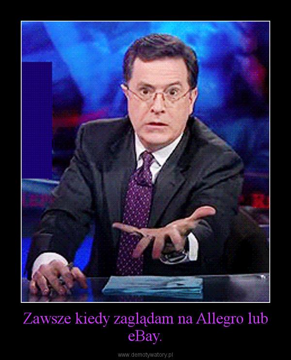 Zawsze kiedy zaglądam na Allegro lub eBay. –