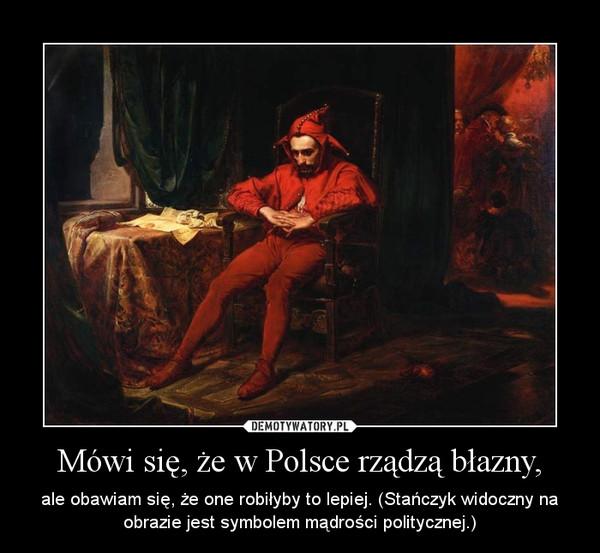 Mówi się, że w Polsce rządzą błazny, – ale obawiam się, że one robiłyby to lepiej. (Stańczyk widoczny na obrazie jest symbolem mądrości politycznej.)