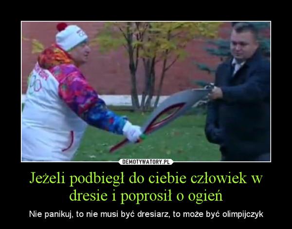 Jeżeli podbiegł do ciebie człowiek w dresie i poprosił o ogień – Nie panikuj, to nie musi być dresiarz, to może być olimpijczyk