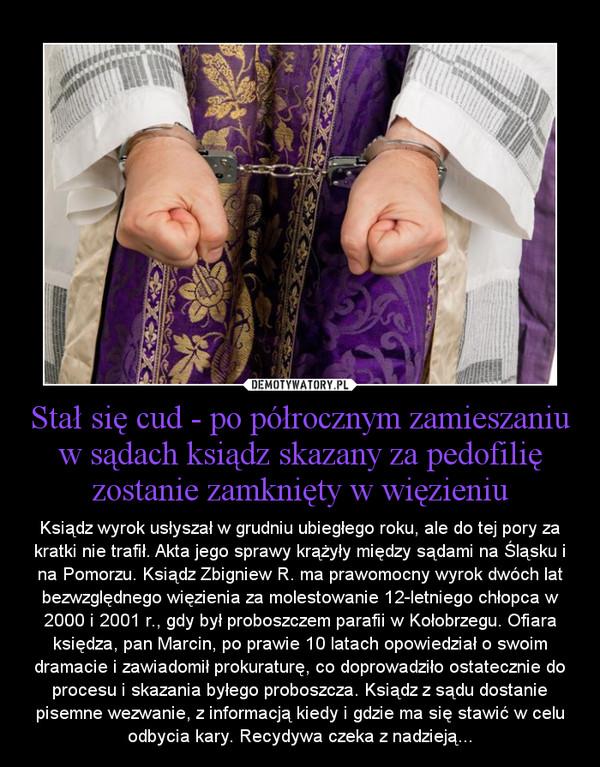 Stał się cud - po półrocznym zamieszaniu w sądach ksiądz skazany za pedofilię zostanie zamknięty w więzieniu – Ksiądz wyrok usłyszał w grudniu ubiegłego roku, ale do tej pory za kratki nie trafił. Akta jego sprawy krążyły między sądami na Śląsku i na Pomorzu. Ksiądz Zbigniew R. ma prawomocny wyrok dwóch lat bezwzględnego więzienia za molestowanie 12-letniego chłopca w 2000 i 2001 r., gdy był proboszczem parafii w Kołobrzegu. Ofiara księdza, pan Marcin, po prawie 10 latach opowiedział o swoim dramacie i zawiadomił prokuraturę, co doprowadziło ostatecznie do procesu i skazania byłego proboszcza. Ksiądz z sądu dostanie pisemne wezwanie, z informacją kiedy i gdzie ma się stawić w celu odbycia kary. Recydywa czeka z nadzieją...