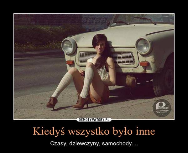 Kiedyś wszystko było inne – Czasy, dziewczyny, samochody....