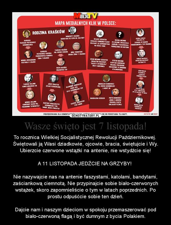 Wasze święto jest 7 listopada! – To rocznica Wielkiej Socjalistycznej Rewolucji Październikowej. Świętowali ją Wasi dziadkowie, ojcowie, bracia, świętujcie i Wy. Ubierzcie czerwone wstążki na antenie, nie wstydźcie się!A 11 LISTOPADA JEDŹCIE NA GRZYBY! Nie nazywajcie nas na antenie faszystami, katolami, bandytami, zaściankową ciemnotą. Nie przypinajcie sobie biało-czerwonych wstążek, skoro zapomnieliście o tym w latach poprzednich. Po prostu odpuśćcie sobie ten dzień.Dajcie nam i naszym dzieciom w spokoju przemaszerować pod biało-czerwoną flagą i być dumnym z bycia Polakiem.