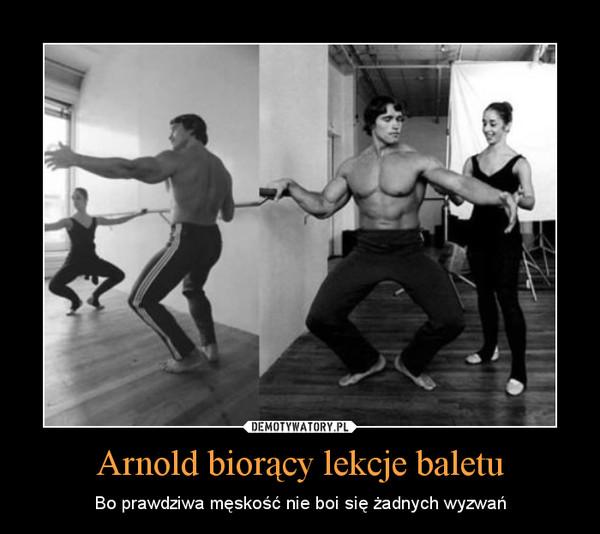 Arnold biorący lekcje baletu – Bo prawdziwa męskość nie boi się żadnych wyzwań