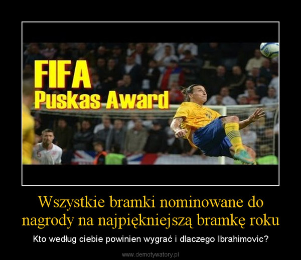 Wszystkie bramki nominowane do nagrody na najpiękniejszą bramkę roku – Kto według ciebie powinien wygrać i dlaczego Ibrahimovic?