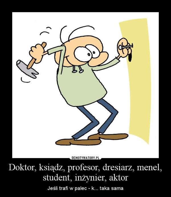 Doktor, ksiądz, profesor, dresiarz, menel, student, inżynier, aktor – Jeśli trafi w palec - k... taka sama