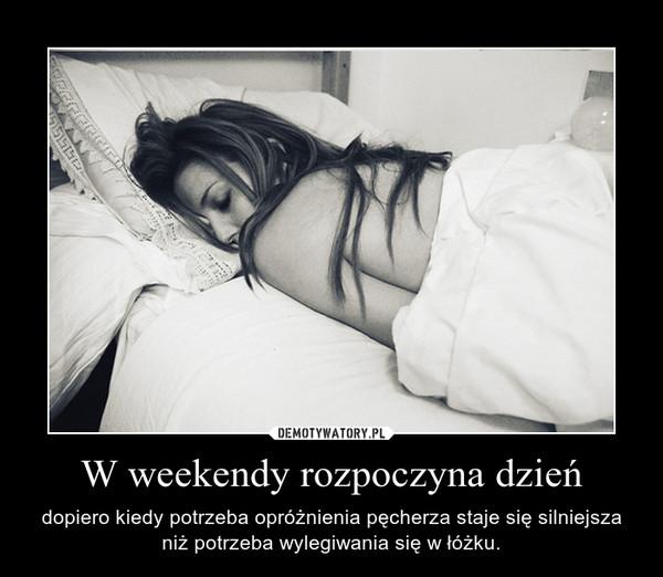 W weekendy rozpoczyna dzień – dopiero kiedy potrzeba opróżnienia pęcherza staje się silniejsza niż potrzeba wylegiwania się w łóżku.
