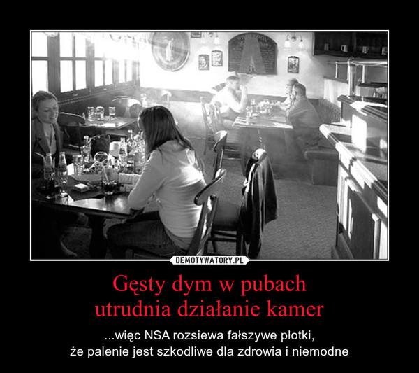 Gęsty dym w pubachutrudnia działanie kamer – ...więc NSA rozsiewa fałszywe plotki,że palenie jest szkodliwe dla zdrowia i niemodne