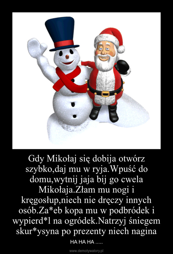 Gdy Mikołaj się dobija otwórz szybko,daj mu w ryja.Wpuść do domu,wytnij jaja bij go cwela Mikołaja.Złam mu nogi i kręgosłup,niech nie dręczy innych osób.Za*eb kopa mu w podbródek i wypierd*l na ogródek.Natrzyj śniegem skur*ysyna po prezenty niech nagina – HA HA HA .....