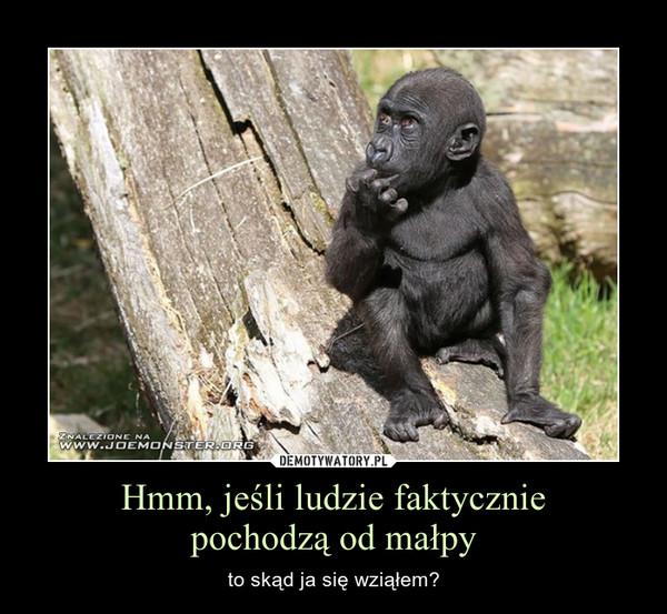Hmm, jeśli ludzie faktyczniepochodzą od małpy – to skąd ja się wziąłem?