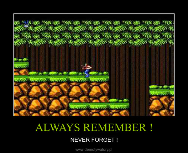 ALWAYS REMEMBER ! – NEVER FORGET !