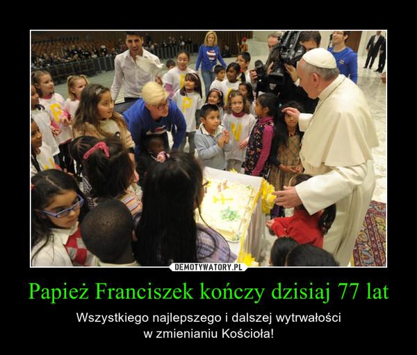 Papież Franciszek kończy dzisiaj 77 lat – Wszystkiego najlepszego i dalszej wytrwałościw zmienianiu Kościoła!