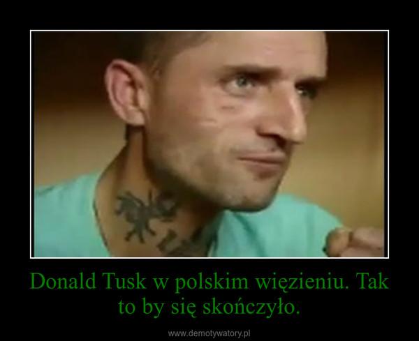 Donald Tusk w polskim więzieniu. Tak to by się skończyło. –