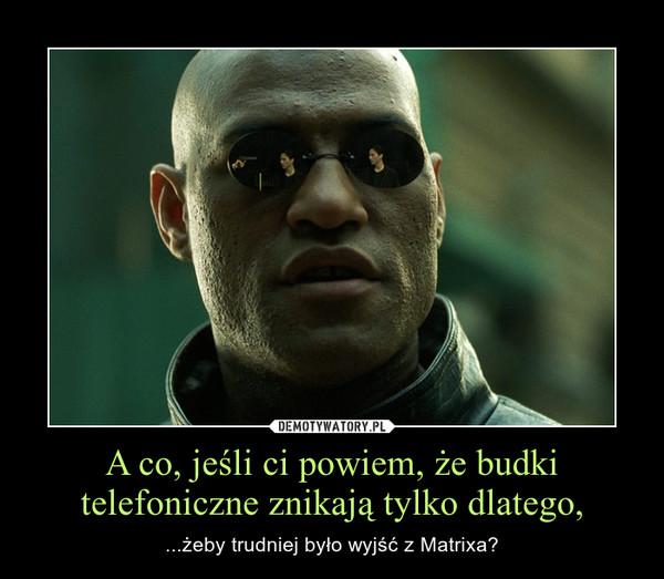 A co, jeśli ci powiem, że budki telefoniczne znikają tylko dlatego, – ...żeby trudniej było wyjść z Matrixa?