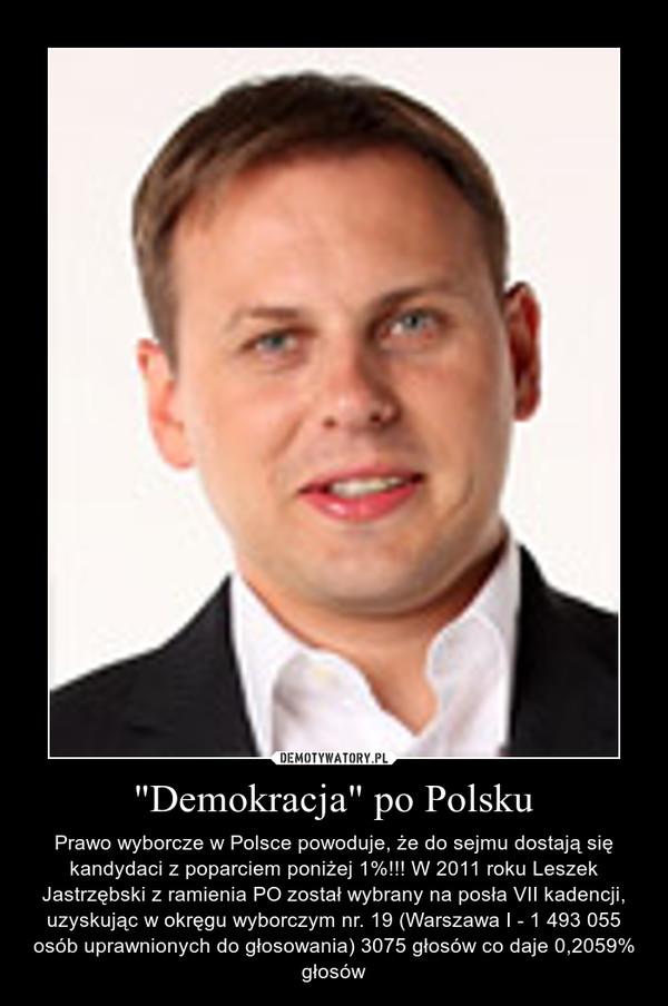 """""""Demokracja"""" po Polsku – Prawo wyborcze w Polsce powoduje, że do sejmu dostają się kandydaci z poparciem poniżej 1%!!! W 2011 roku Leszek Jastrzębski z ramienia PO został wybrany na posła VII kadencji, uzyskując w okręgu wyborczym nr. 19 (Warszawa I - 1 493 055 osób uprawnionych do głosowania) 3075 głosów co daje 0,2059% głosów"""