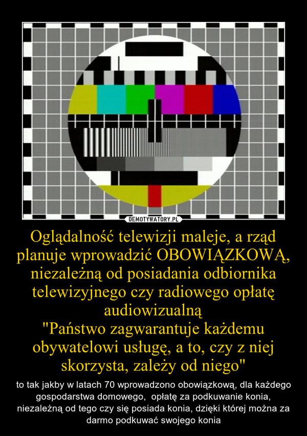"""Oglądalność telewizji maleje, a rząd planuje wprowadzić OBOWIĄZKOWĄ, niezależną od posiadania odbiornika telewizyjnego czy radiowego opłatę audiowizualną""""Państwo zagwarantuje każdemu obywatelowi usługę, a to, czy z niej skorzysta, zależy od niego"""" – to tak jakby w latach 70 wprowadzono obowiązkową, dla każdego gospodarstwa domowego,  opłatę za podkuwanie konia, niezależną od tego czy się posiada konia, dzięki której można za darmo podkuwać swojego konia"""